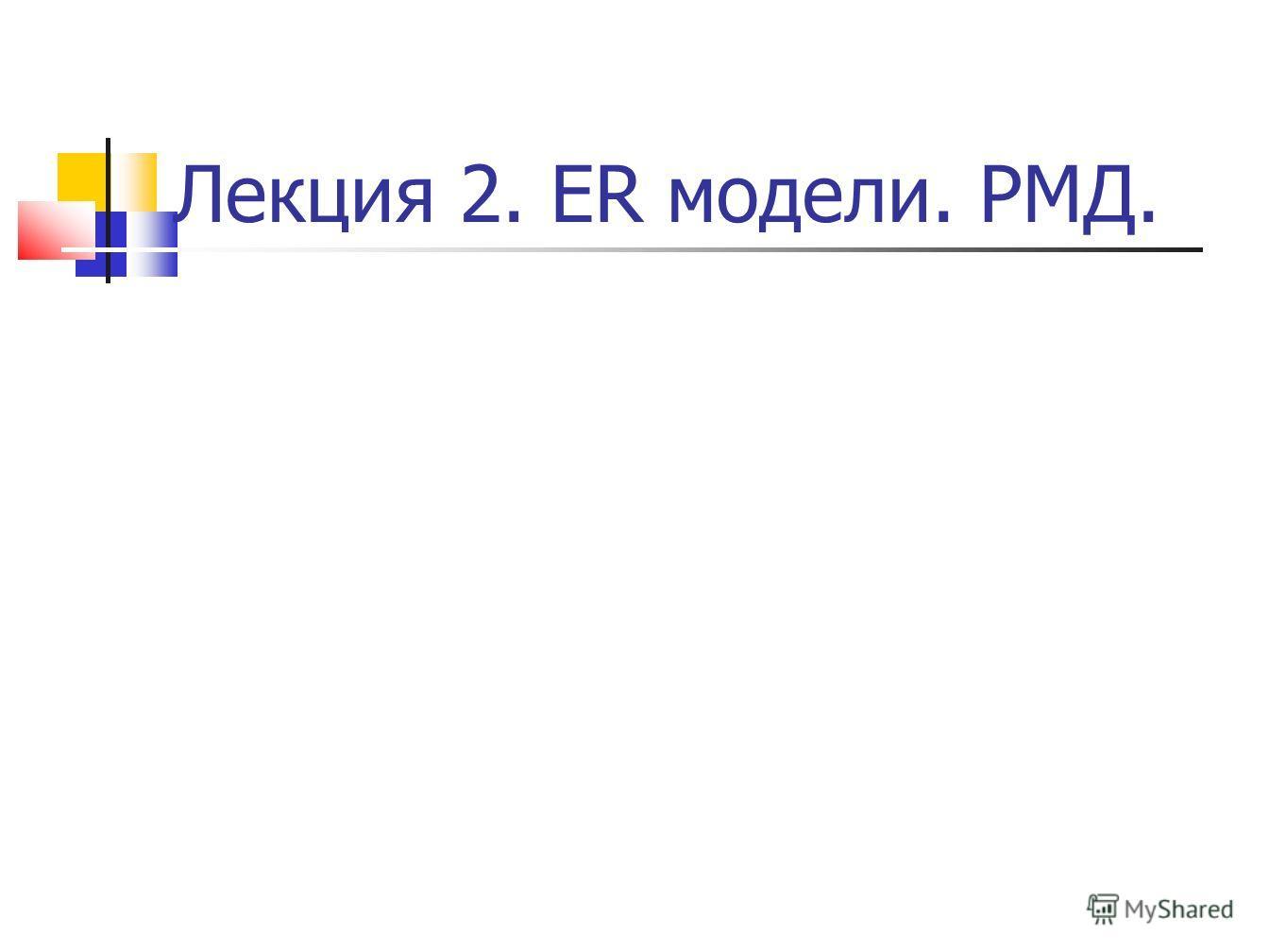 Лекция 2. ER модели. РМД.