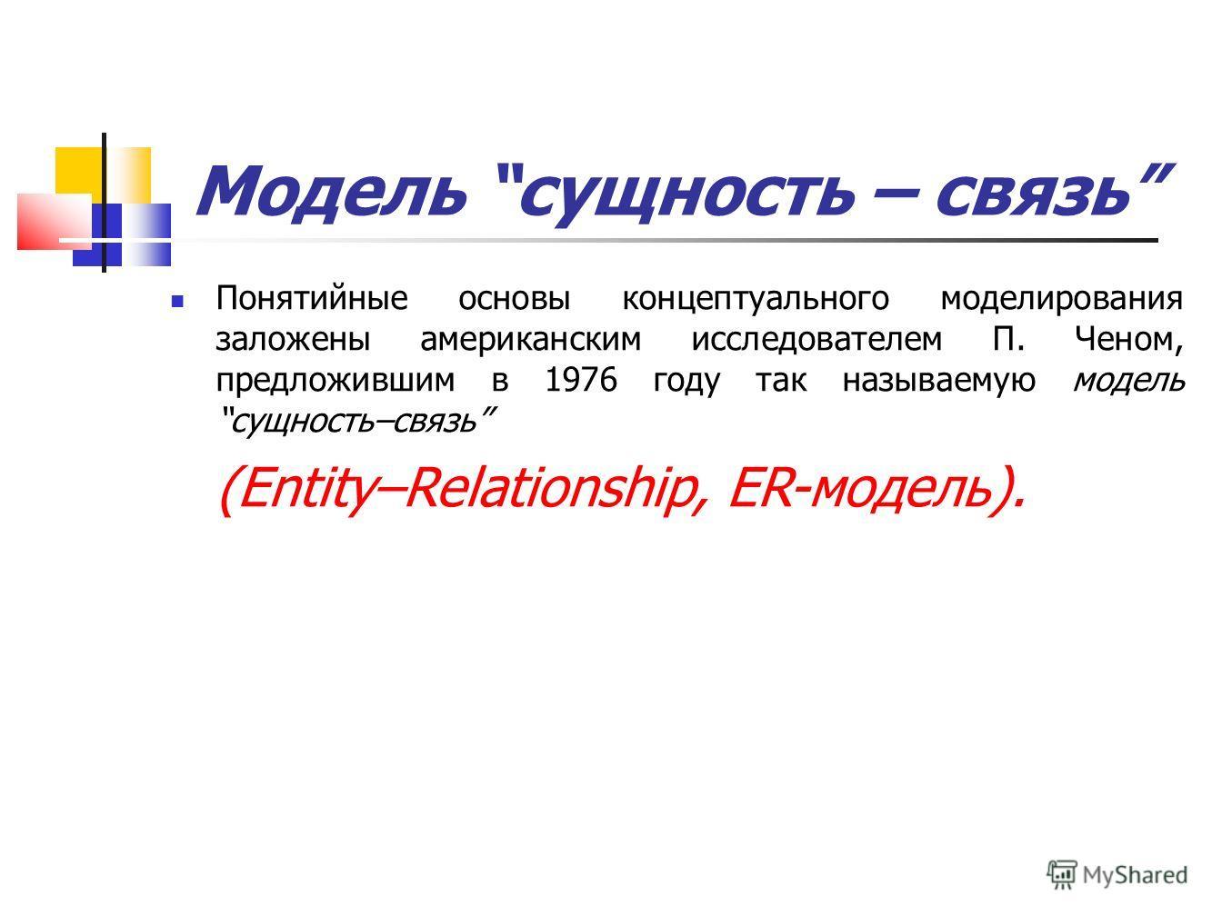 Модель сущность – связь Понятийные основы концептуального моделирования заложены американским исследователем П. Ченом, предложившим в 1976 году так называемую модель сущность–связь (Entity–Relationship, ER-модель).