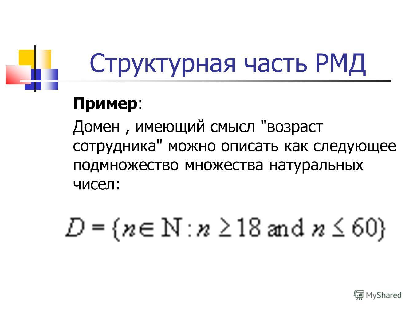 Структурная часть РМД Пример: Домен, имеющий смысл возраст сотрудника можно описать как следующее подмножество множества натуральных чисел: