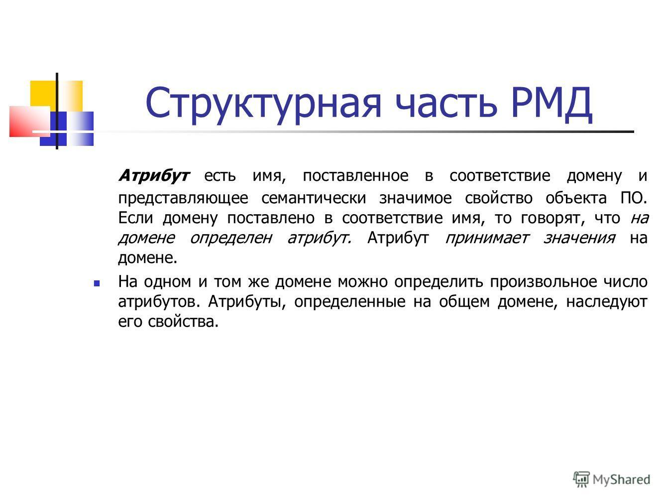 Структурная часть РМД Атрибут есть имя, поставленное в соответствие домену и представляющее семантически значимое свойство объекта ПО. Если домену поставлено в соответствие имя, то говорят, что на домене определен атрибут. Атрибут принимает значения