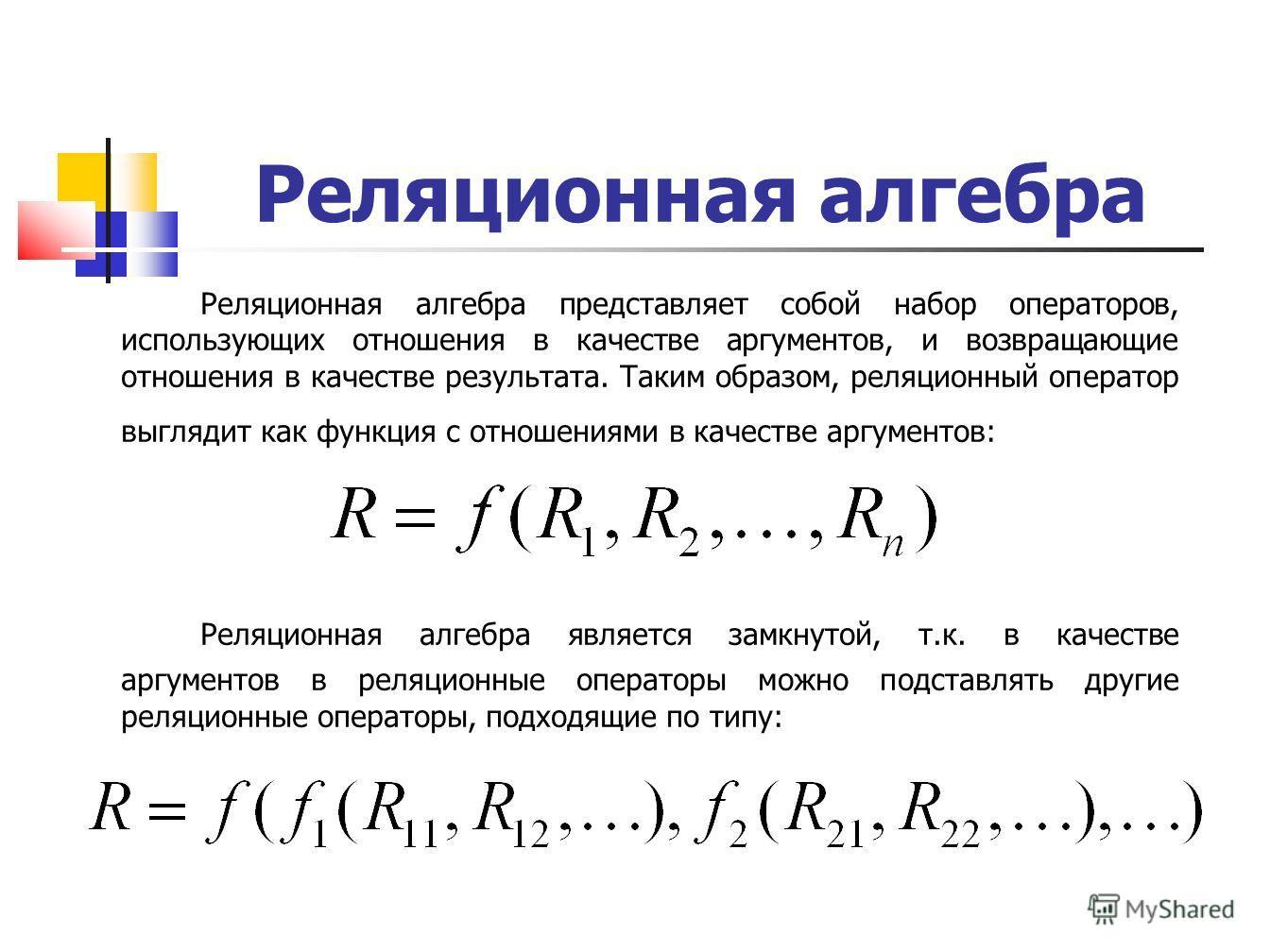 Реляционная алгебра Реляционная алгебра представляет собой набор операторов, использующих отношения в качестве аргументов, и возвращающие отношения в качестве результата. Таким образом, реляционный оператор выглядит как функция с отношениями в качест