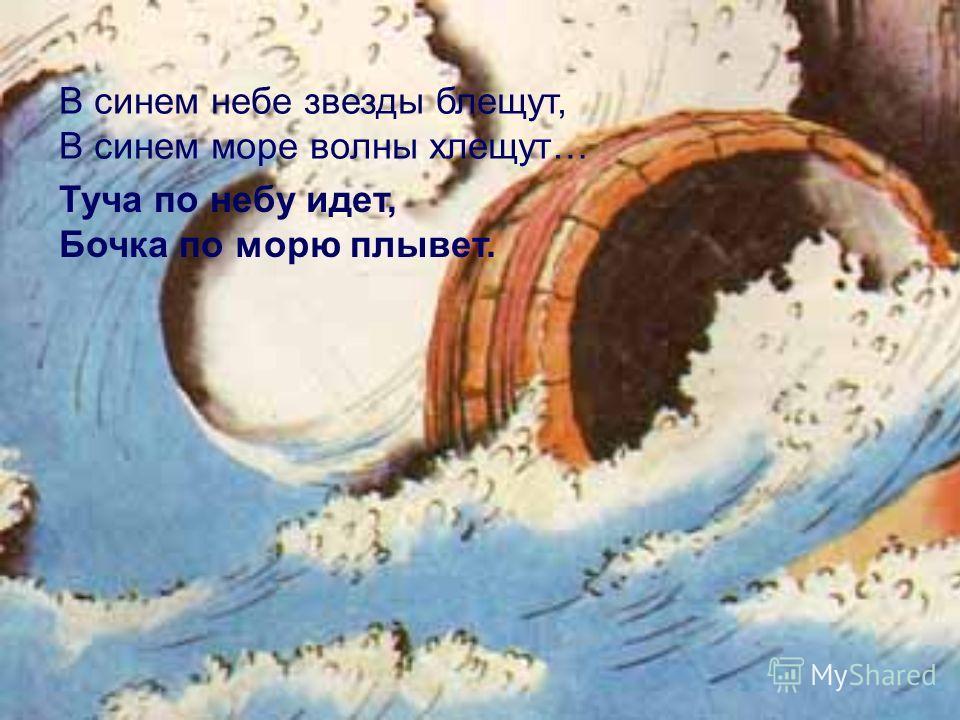 В синем небе звезды блещут, В синем море волны хлещут… Туча по небу идет, Бочка по морю плывет.
