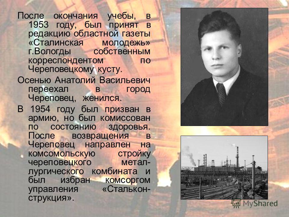 После окончания учебы, в 1953 году, был принят в редакцию областной газеты «Сталинская молодежь» г.Вологды собственным корреспондентом по Череповецкому кусту. Осенью Анатолий Васильевич переехал в город Череповец, женился. В 1954 году был призван в а