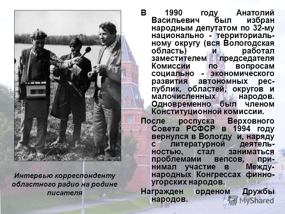 В 1990 году Анатолий Васильевич был избран народным депутатом по 32-му национально - территориаль- ному округу (вся Вологодская область) и работал заместителем председателя Комиссии по вопросам социально - экономического развития автономных рес- публ