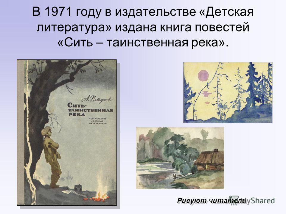В 1971 году в издательстве «Детская литература» издана книга повестей «Сить – таинственная река». Рисуют читатели