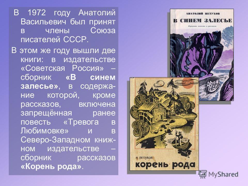 В 1972 году Анатолий Васильевич был принят в члены Союза писателей СССР. В этом же году вышли две книги: в издательстве «Советская Россия» сборник «В синем залесье», в содержа- ние которой, кроме рассказов, включена запрещённая ранее повесть «Тревога