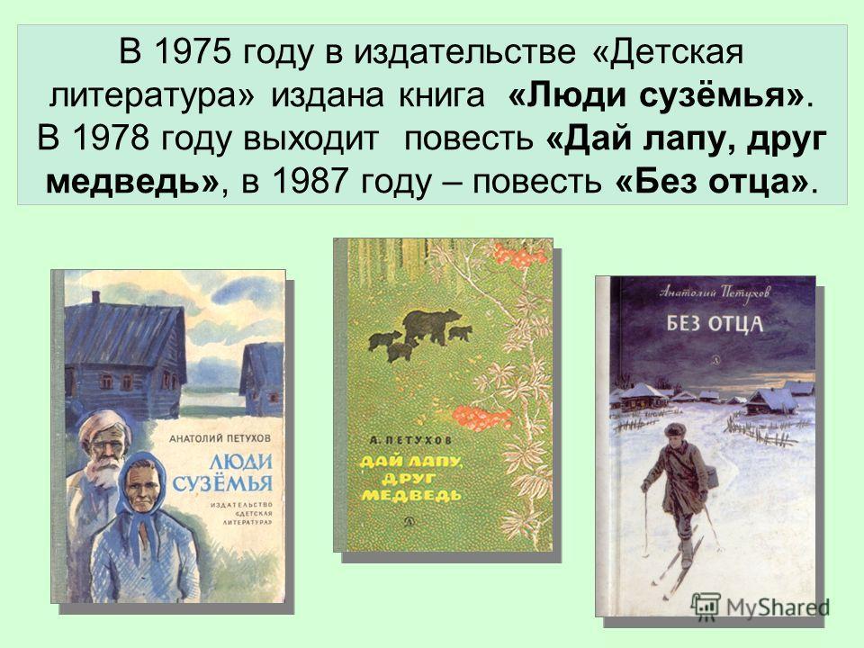 В 1975 году в издательстве «Детская литература» издана книга «Люди сузёмья». В 1978 году выходит повесть «Дай лапу, друг медведь», в 1987 году – повесть «Без отца».