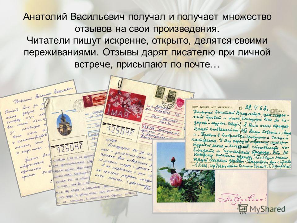 Анатолий Васильевич получал и получает множество отзывов на свои произведения. Читатели пишут искренне, открыто, делятся своими переживаниями. Отзывы дарят писателю при личной встрече, присылают по почте…