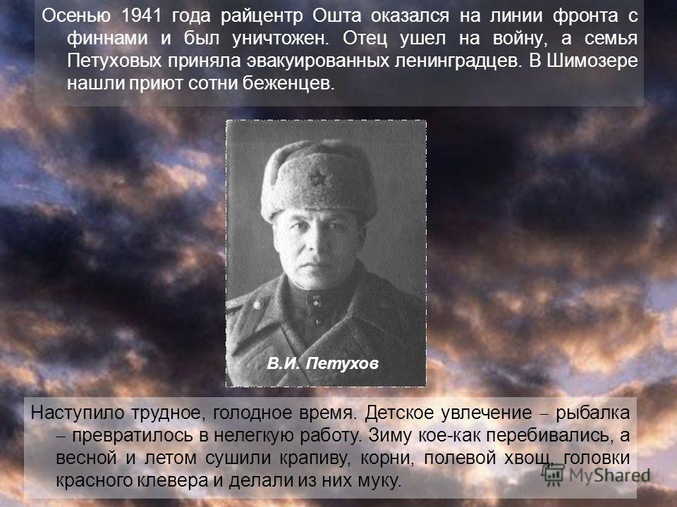 Осенью 1941 года райцентр Ошта оказался на линии фронта с финнами и был уничтожен. Отец ушел на войну, а семья Петуховых приняла эвакуированных ленинградцев. В Шимозере нашли приют сотни беженцев. Наступило трудное, голодное время. Детское увлечение