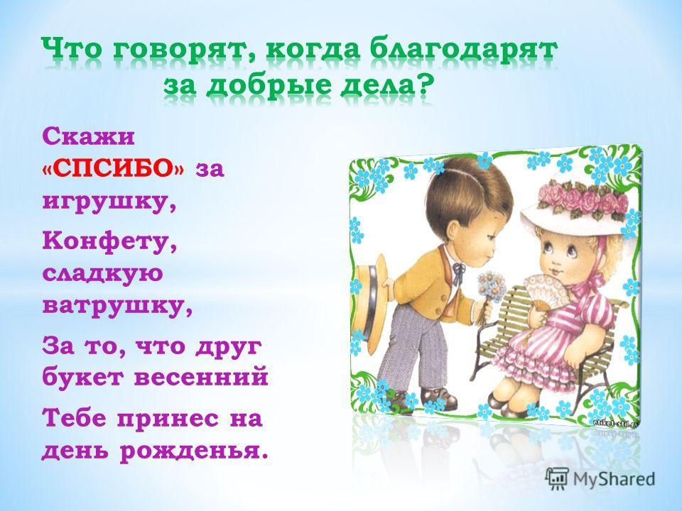Скажи «СПСИБО» за игрушку, Конфету, сладкую ватрушку, За то, что друг букет весенний Тебе принес на день рожденья.