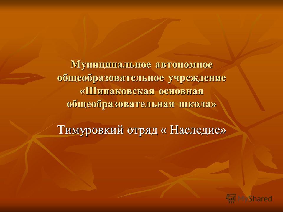 Муниципальное автономное общеобразовательное учреждение «Шипаковская основная общеобразовательная школа» Тимуровкий отряд « Наследие»