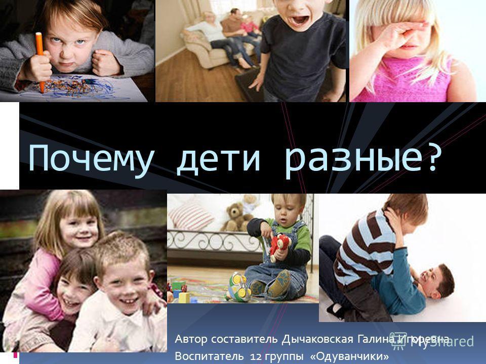 Автор составитель Дычаковская Галина Игоревна Воспитатель 12 группы «Одуванчики» Почему дети разные ?