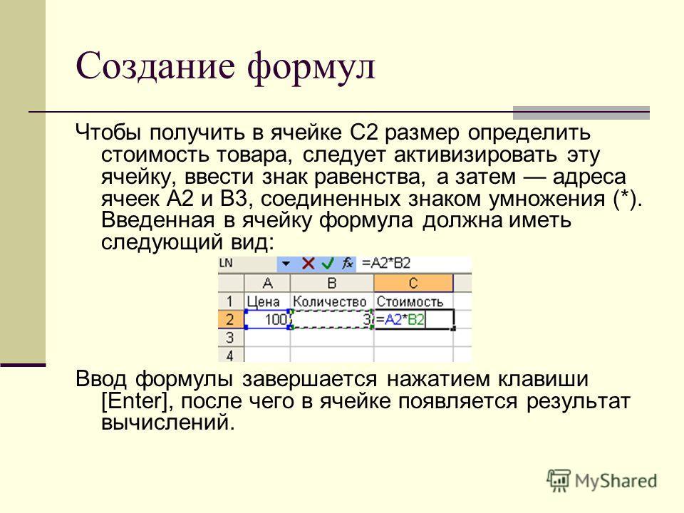 Создание формул Чтобы получить в ячейке С2 размер определить стоимость товара, следует активизировать эту ячейку, ввести знак равенства, а затем адреса ячеек A2 и B3, соединенных знаком умножения (*). Введенная в ячейку формула должна иметь следующий