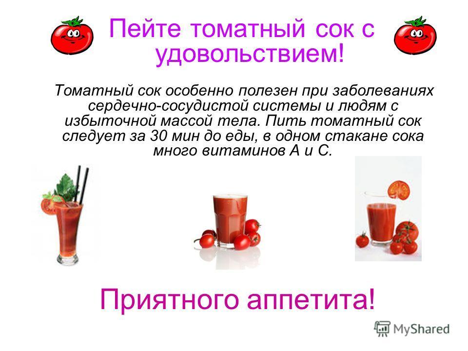 Приятного аппетита! Томатный сок особенно полезен при заболеваниях сердечно-сосудистой системы и людям с избыточной массой тела. Пить томатный сок следует за 30 мин до еды, в одном стакане сока много витаминов А и С. Пейте томатный сок с удовольствие