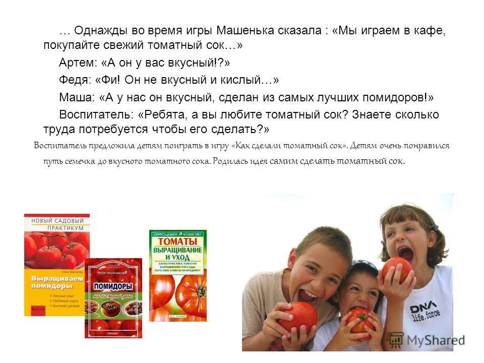… Однажды во время игры Машенька сказала : «Мы играем в кафе, покупайте свежий томатный сок…» Артем: «А он у вас вкусный!?» Федя: «Фи! Он не вкусный и кислый…» Маша: «А у нас он вкусный, сделан из самых лучших помидоров!» Воспитатель: «Ребята, а вы л