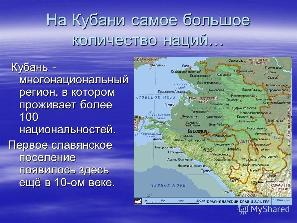 На Кубани самое большое количество наций… Кубань - многонациональный регион, в котором проживает более 100 национальностей. Кубань - многонациональный регион, в котором проживает более 100 национальностей. Первое славянское поселение появилось здесь