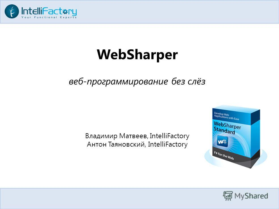 WebSharper веб-программирование без слёз Владимир Матвеев, IntelliFactory Антон Таяновский, IntelliFactory