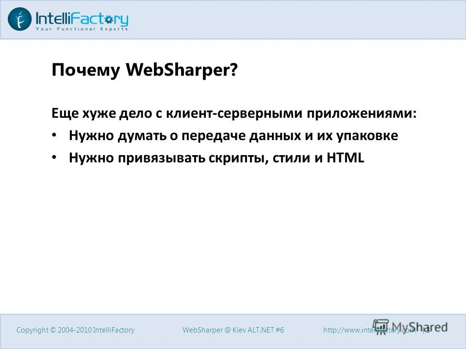 Почему WebSharper? Еще хуже дело с клиент-серверными приложениями: Нужно думать о передаче данных и их упаковке Нужно привязывать скрипты, стили и HTML Copyright © 2004-2010 IntelliFactory WebSharper @ Kiev ALT.NET #6 http://www.intellifactory.com |