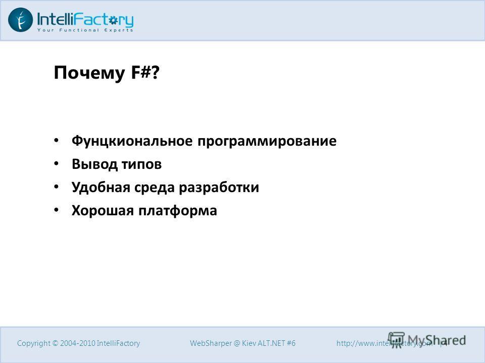 Почему F#? Фунцкиональное программирование Вывод типов Удобная среда разработки Хорошая платформа Copyright © 2004-2010 IntelliFactory WebSharper @ Kiev ALT.NET #6 http://www.intellifactory.com | 4