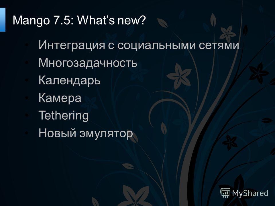 Интеграция с социальными сетями Многозадачность Календарь Камера Tethering Новый эмулятор Mango 7.5: Whats new?