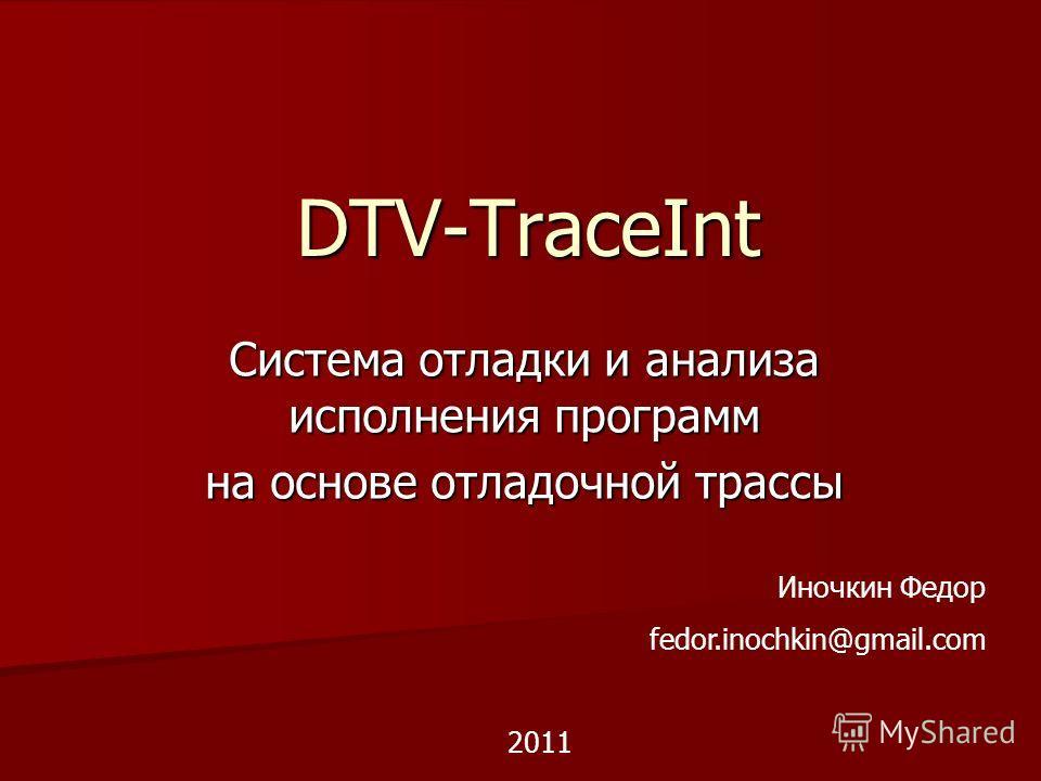 DTV-TraceInt Система отладки и анализа исполнения программ на основе отладочной трассы Иночкин Федор fedor.inochkin@gmail.com 2011
