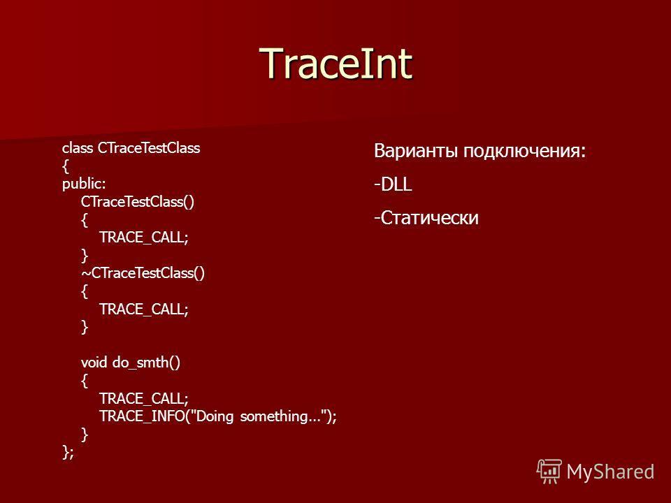 TraceInt class CTraceTestClass { public: CTraceTestClass() { TRACE_CALL; } ~CTraceTestClass() { TRACE_CALL; } void do_smth() { TRACE_CALL; TRACE_INFO(Doing something...); } }; Варианты подключения: -DLL -Статически