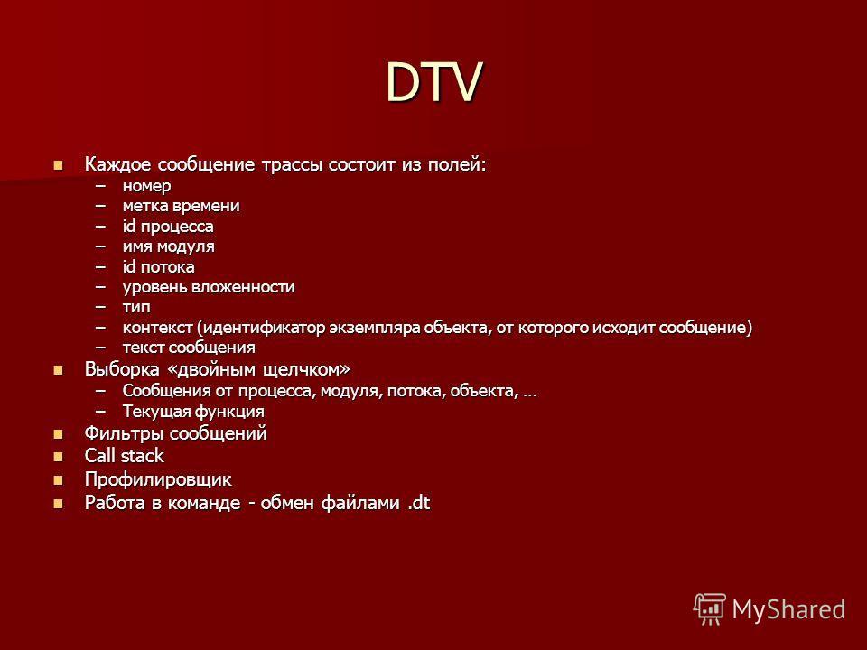 DTV Каждое сообщение трассы состоит из полей: Каждое сообщение трассы состоит из полей: –номер –метка времени –id процесса –имя модуля –id потока –уровень вложенности –тип –контекст (идентификатор экземпляра объекта, от которого исходит сообщение) –т