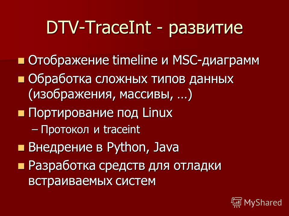 DTV-TraceInt - развитие Отображение timeline и MSC-диаграмм Отображение timeline и MSC-диаграмм Обработка сложных типов данных (изображения, массивы, …) Обработка сложных типов данных (изображения, массивы, …) Портирование под Linux Портирование под