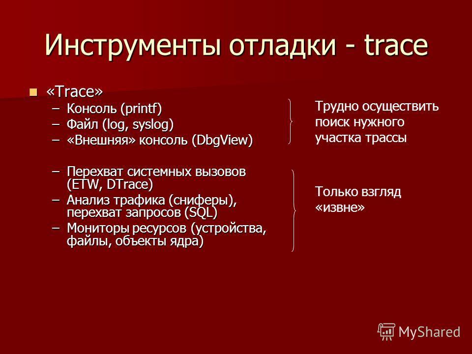 Инструменты отладки - trace «Trace» «Trace» –Консоль (printf) –Файл (log, syslog) –«Внешняя» консоль (DbgView) –Перехват системных вызовов (ETW, DTrace) –Анализ трафика (сниферы), перехват запросов (SQL) –Мониторы ресурсов (устройства, файлы, объекты