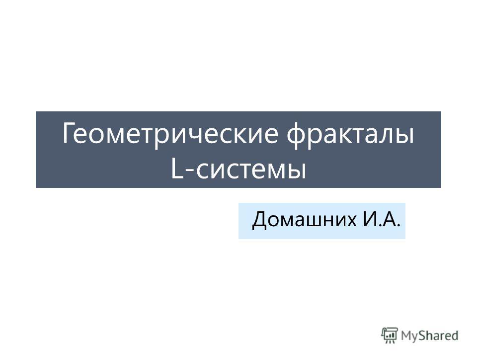 Геометрические фракталы L-системы Домашних И.А.