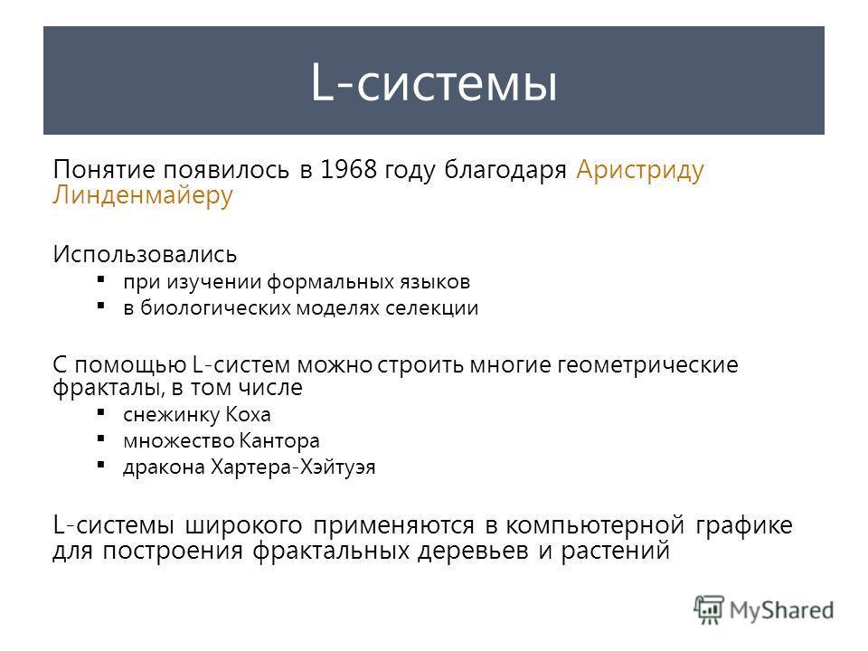 L-системы Понятие появилось в 1968 году благодаря Аристриду Линденмайеру Использовались при изучении формальных языков в биологических моделях селекции С помощью L-систем можно строить многие геометрические фракталы, в том числе снежинку Коха множест