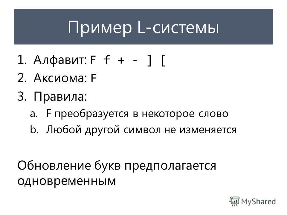 Пример L-системы 1.Алфавит: F f + - ] [ 2.Аксиома: F 3.Правила: a.F преобразуется в некоторое слово b.Любой другой символ не изменяется Обновление букв предполагается одновременным