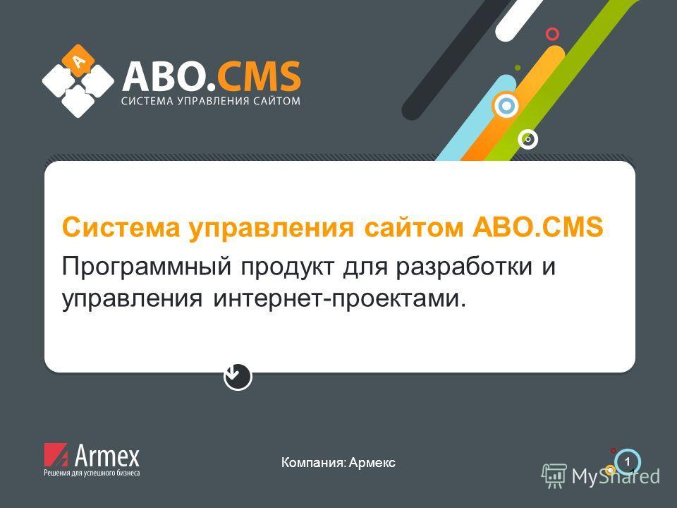 Компания: Армекс 1 Система управления сайтом ABO.CMS Программный продукт для разработки и управления интернет-проектами.