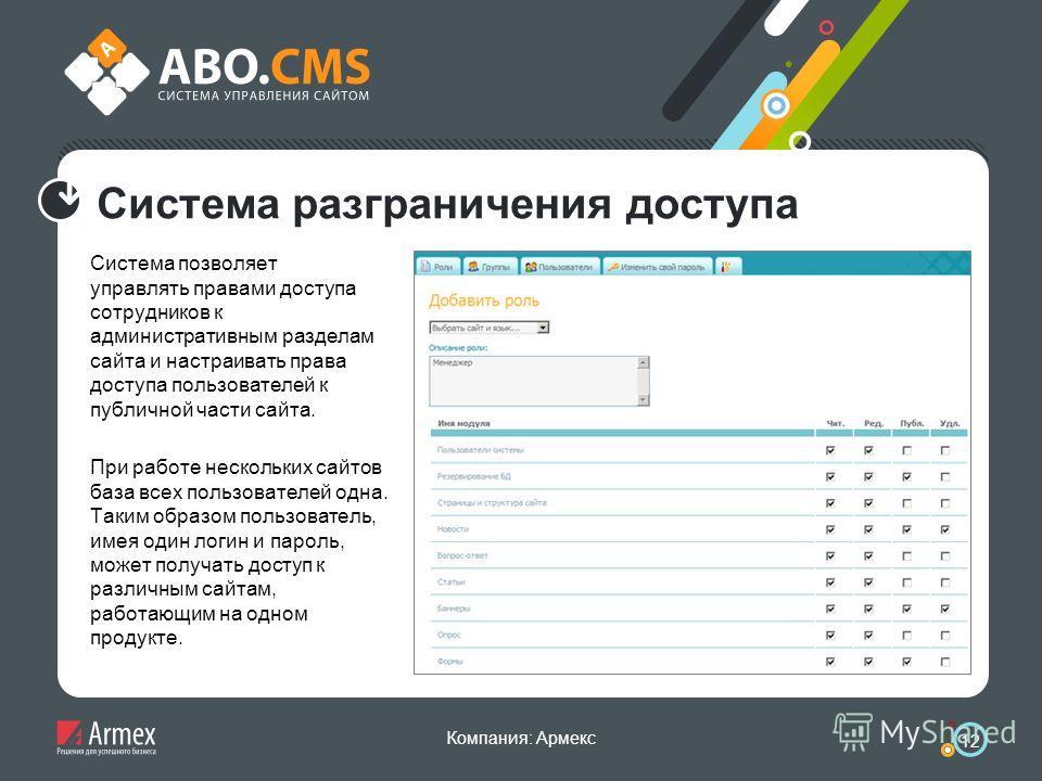 Компания: Армекс 12 Система разграничения доступа Система позволяет управлять правами доступа сотрудников к административным разделам сайта и настраивать права доступа пользователей к публичной части сайта. При работе нескольких сайтов база всех поль