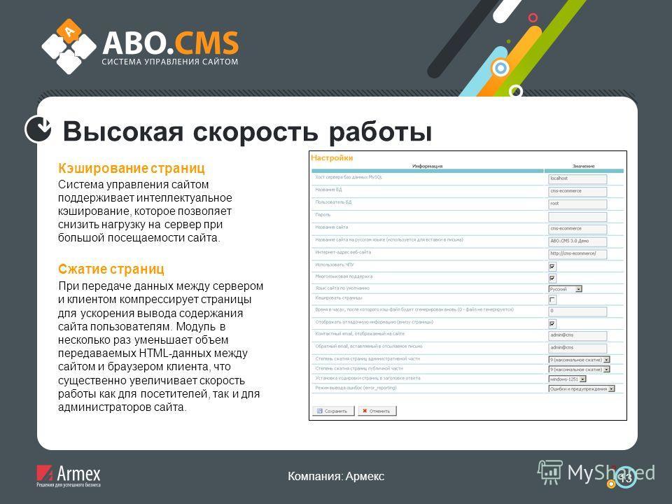 Компания: Армекс 13 Высокая скорость работы Кэширование страниц Система управления сайтом поддерживает интеллектуальное кэширование, которое позволяет снизить нагрузку на сервер при большой посещаемости сайта. Сжатие страниц При передаче данных между