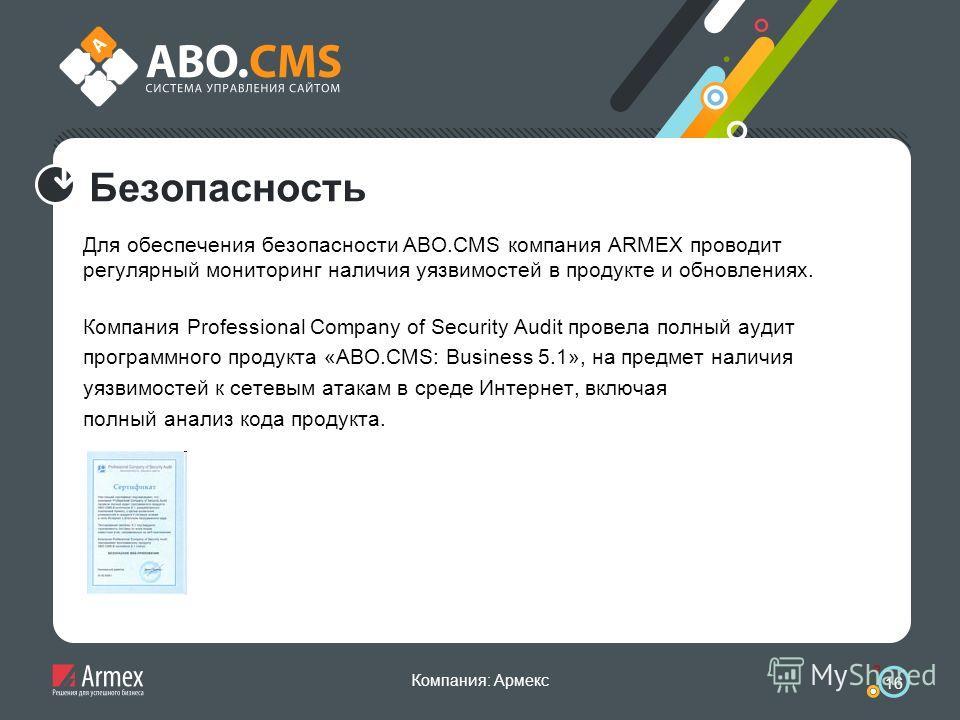 Компания: Армекс 16 Безопасность Для обеспечения безопасности ABO.CMS компания ARMEX проводит регулярный мониторинг наличия уязвимостей в продукте и обновлениях. Компания Professional Company of Security Audit провела полный аудит программного продук