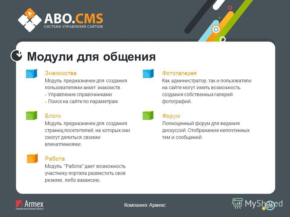 Компания: Армекс 20 Модули для общения Знакомства Модуль предназначен для создания пользователями анкет знакомств. - Управление справочниками - Поиск на сайте по параметрам Блоги Модуль предназначен для создания страниц посетителей, на которых они см