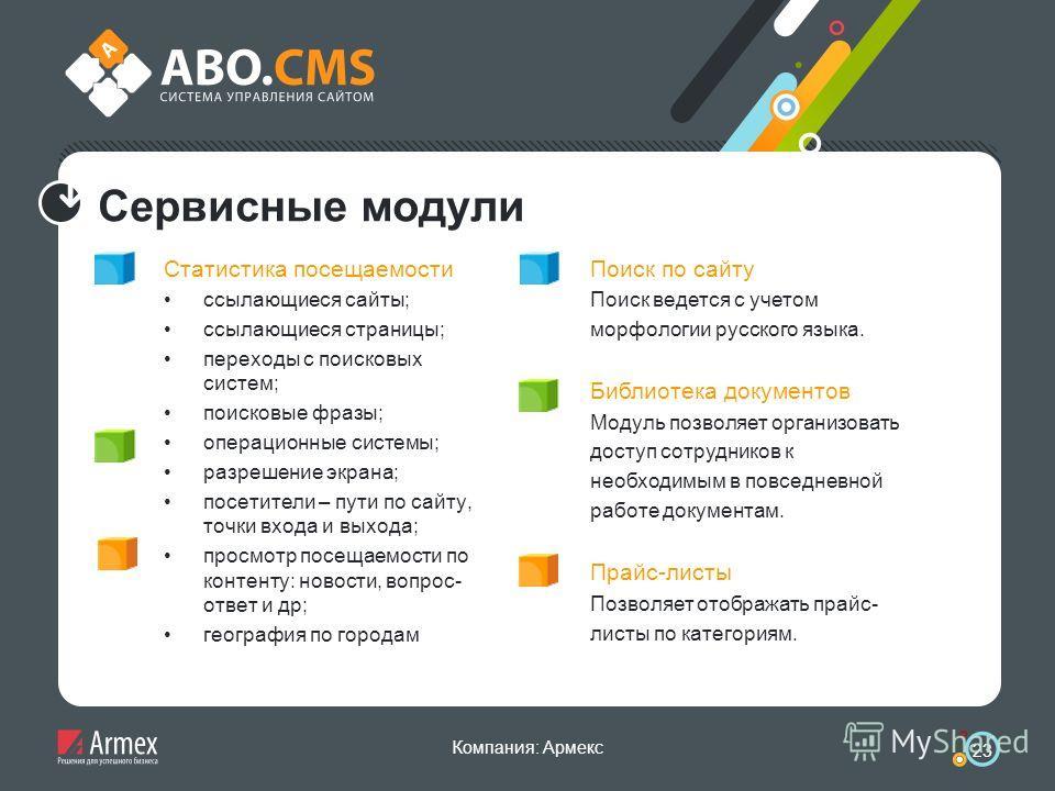 Компания: Армекс 23 Сервисные модули Статистика посещаемости ссылающиеся сайты; ссылающиеся страницы; переходы с поисковых систем; поисковые фразы; операционные системы; разрешение экрана; посетители – пути по сайту, точки входа и выхода; просмотр по