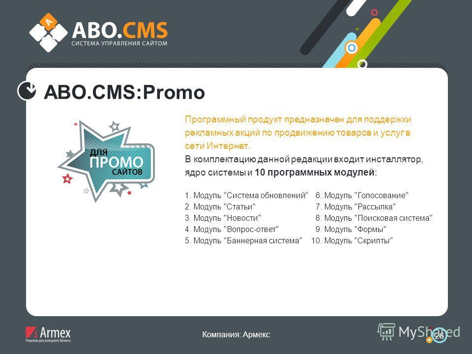 Компания: Армекс 26 ABO.CMS:Promo Программный продукт предназначен для поддержки рекламных акций по продвижению товаров и услуг в сети Интернет. В комплектацию данной редакции входит инсталлятор, ядро системы и 10 программных модулей: 1. Модуль