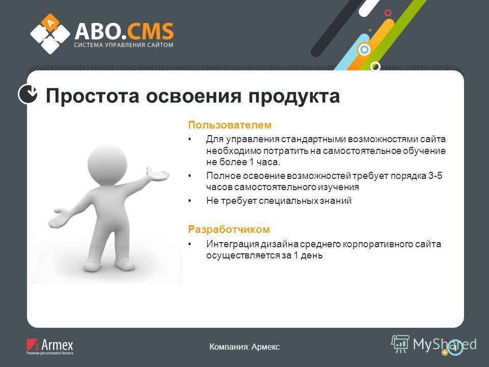 Компания: Армекс 4 Простота освоения продукта Пользователем Для управления стандартными возможностями сайта необходимо потратить на самостоятельное обучение не более 1 часа. Полное освоение возможностей требует порядка 3-5 часов самостоятельного изуч