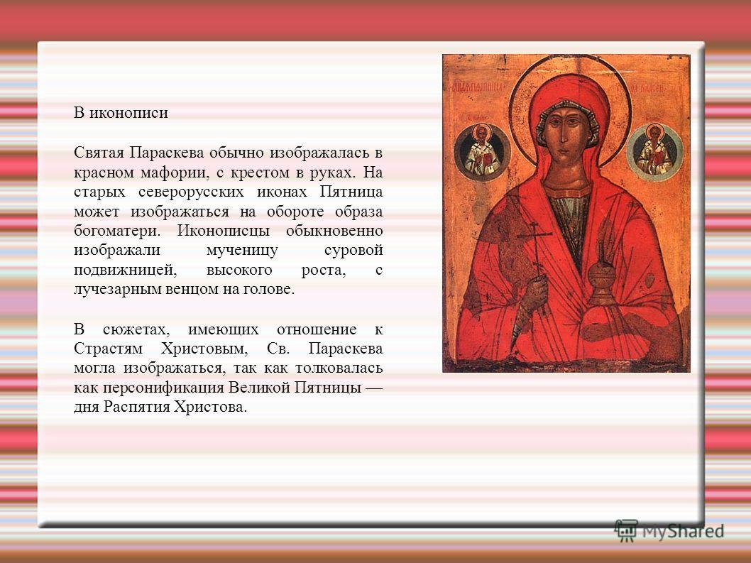 В иконописи Святая Параскева обычно изображалась в красном мафории, с крестом в руках. На старых северорусских иконах Пятница может изображаться на обороте образа богоматери. Иконописцы обыкновенно изображали мученицу суровой подвижницей, высокого ро