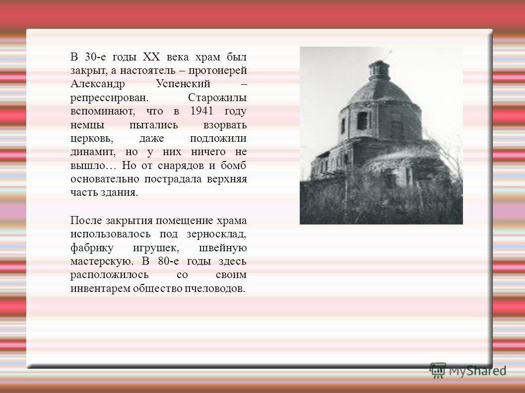 В 30-е годы XX века храм был закрыт, а настоятель – протоиерей Александр Успенский – репрессирован. Старожилы вспоминают, что в 1941 году немцы пытались взорвать церковь, даже подложили динамит, но у них ничего не вышло… Но от снарядов и бомб основат