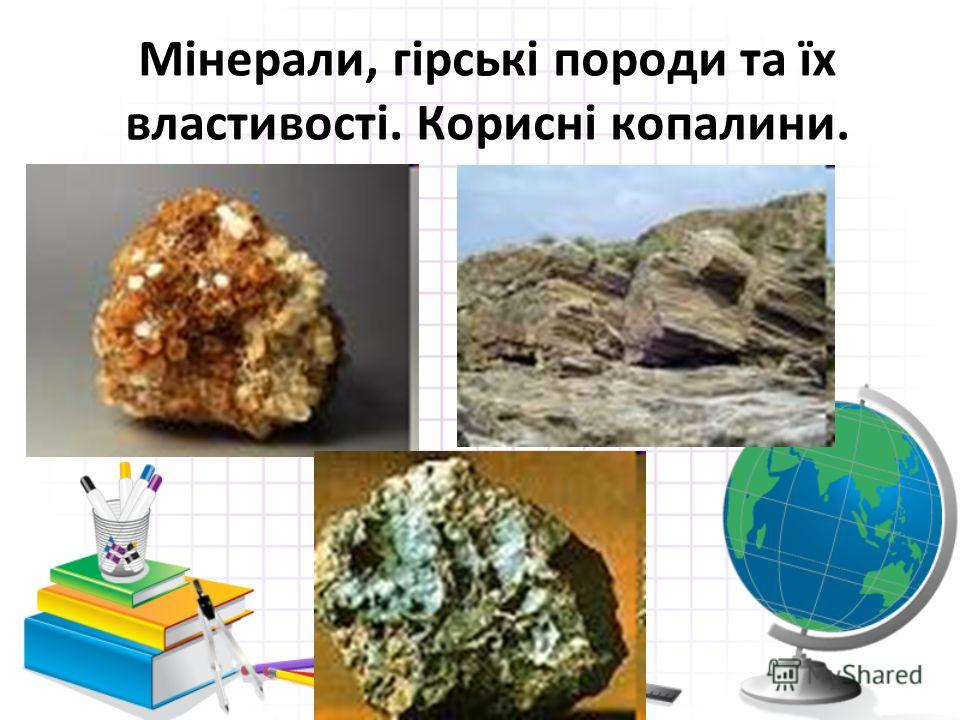 Мінерали, гірські породи та їх властивості. Корисні копалини.