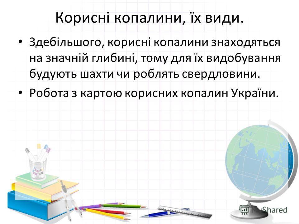 Корисні копалини, їх види. Здебільшого, корисні копалини знаходяться на значній глибині, тому для їх видобування будують шахти чи роблять свердловини. Робота з картою корисних копалин України.