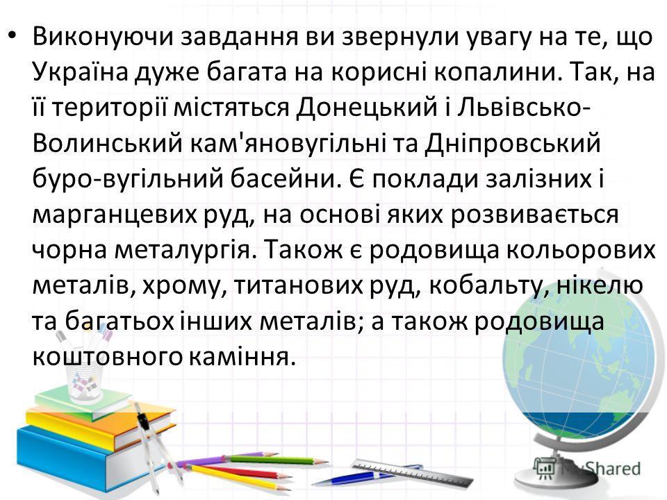 Виконуючи завдання ви звернули увагу на те, що Україна дуже багата на корисні копалини. Так, на її території містяться Донецький і Львівсько- Волинський кам'яновугільні та Дніпровський буро-вугільний басейни. Є поклади залізних і марганцевих руд, на