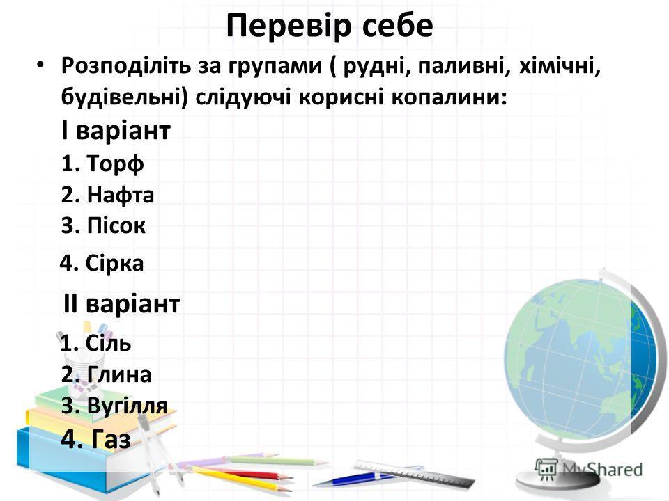 Перевір себе Розподіліть за групами ( рудні, паливні, хімічні, будівельні) слідуючі корисні копалини: І варіант 1. Торф 2. Нафта 3. Пісок 4. Сірка ІІ варіант 1. Сіль 2. Глина 3. Вугілля 4. Газ