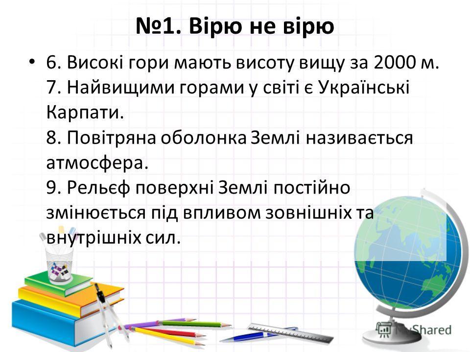 1. Вірю не вірю 6. Високі гори мають висоту вищу за 2000 м. 7. Найвищими горами у світі є Українські Карпати. 8. Повітряна оболонка Землі називається атмосфера. 9. Рельєф поверхні Землі постійно змінюється під впливом зовнішніх та внутрішніх сил.