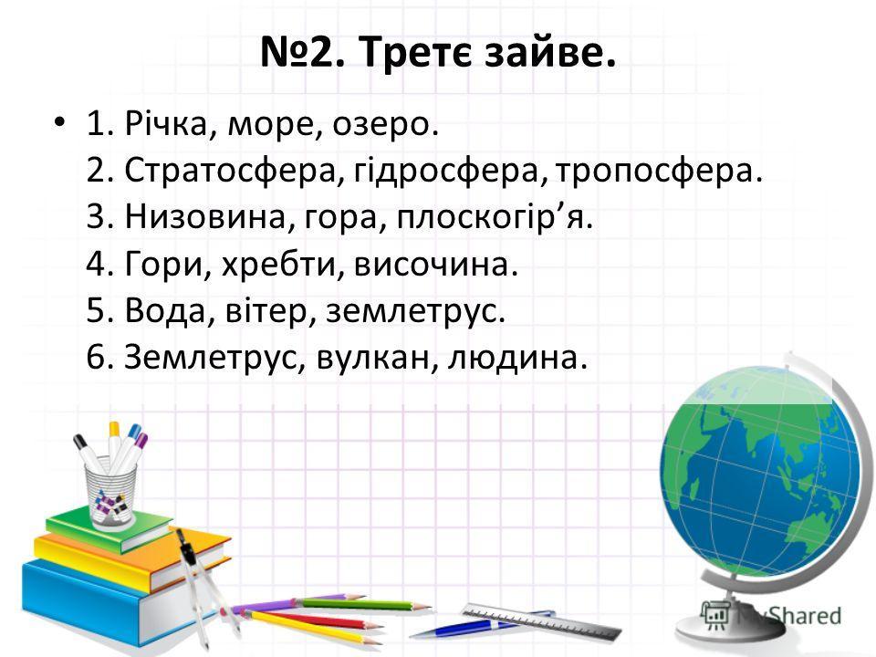 2. Третє зайве. 1. Річка, море, озеро. 2. Стратосфера, гідросфера, тропосфера. 3. Низовина, гора, плоскогіря. 4. Гори, хребти, височина. 5. Вода, вітер, землетрус. 6. Землетрус, вулкан, людина.