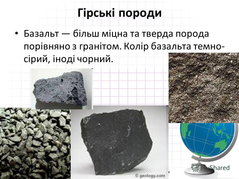 Гірські породи Базальт більш міцна та тверда порода порівняно з гранітом. Колір базальта темно- сірий, іноді чорний.