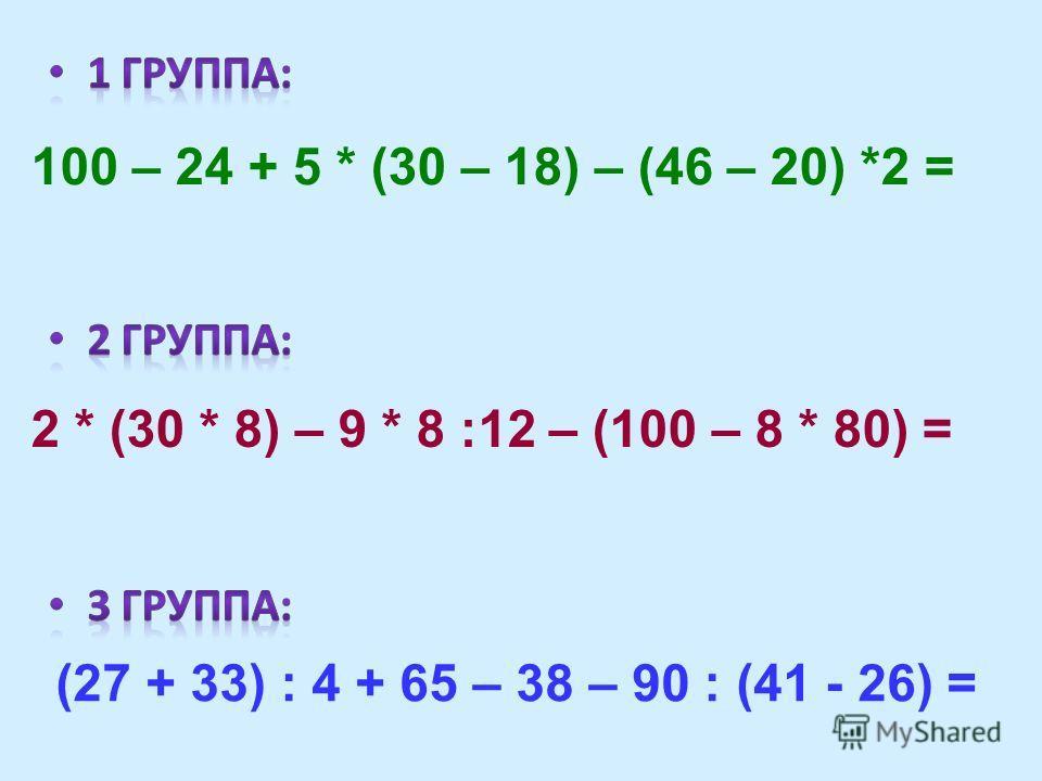 100 – 24 + 5 * (30 – 18) – (46 – 20) *2 = 2 * (30 * 8) – 9 * 8 :12 – (100 – 8 * 80) = (27 + 33) : 4 + 65 – 38 – 90 : (41 - 26) =